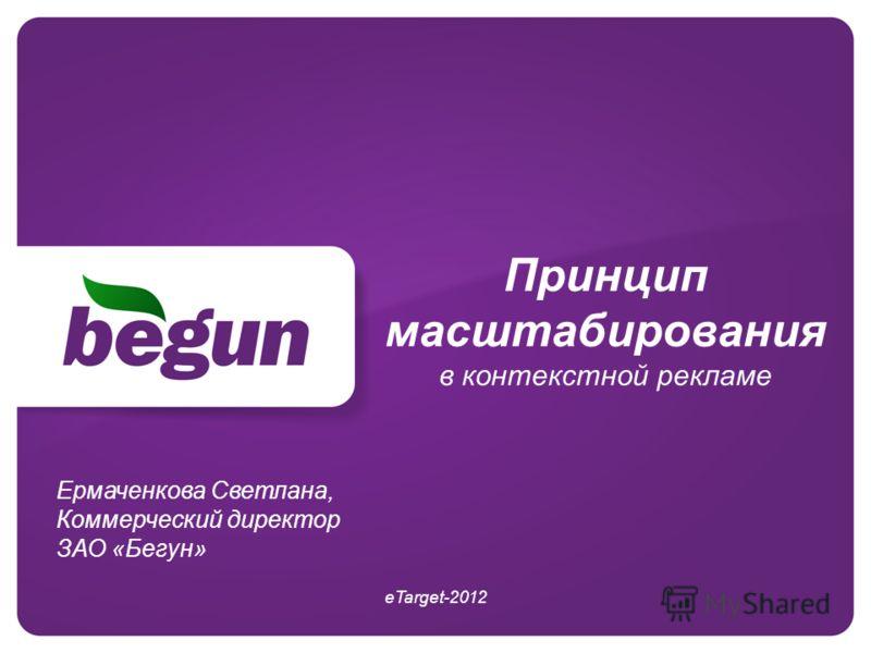 Принцип масштабирования в контекстной рекламе eTarget-2012 Ермаченкова Светлана, Коммерческий директор ЗАО «Бегун»