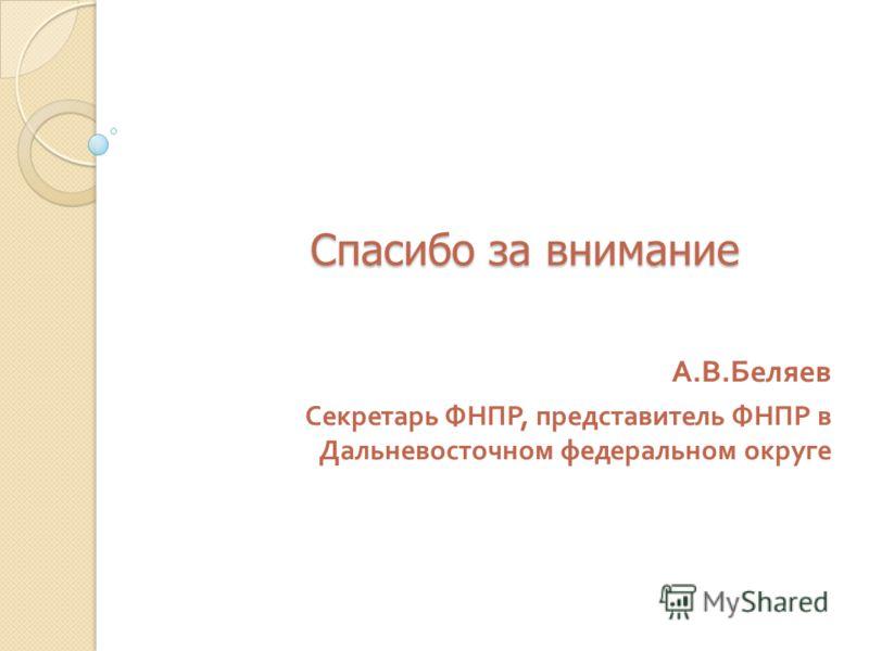 Спасибо за внимание А. В. Беляев Секретарь ФНПР, представитель ФНПР в Дальневосточном федеральном округе