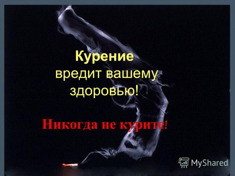 Курение вредит вашему здоровью! Никогда не курите !