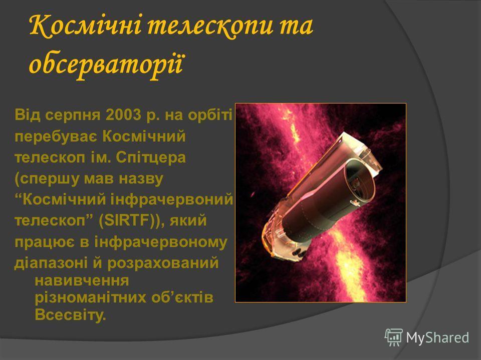Космічні телескопи та обсерваторії Від серпня 2003 р. на орбіті перебуває Космічний телескоп ім. Спітцера (спершу мав назву Космічний інфрачервоний телескоп (SIRTF)), який працює в інфрачервоному діапазоні й розрахований навивчення різноманітних обєк