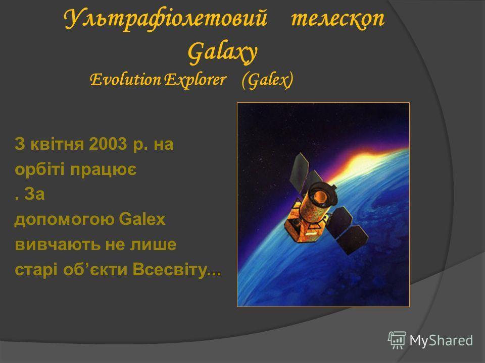 Ультрафіолетовий телескоп Galaxy Evolution Explorer (Galex) З квітня 2003 р. на орбіті працює. За допомогою Galex вивчають не лише старі обєкти Всесвіту...