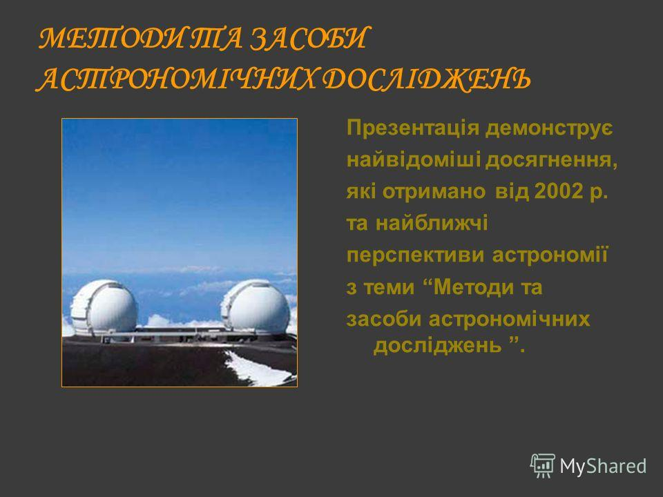 МЕТОДИ ТА ЗАСОБИ АСТРОНОМІЧНИХ ДОСЛІДЖЕНЬ Презентація демонструє найвідоміші досягнення, які отримано від 2002 р. та найближчі перспективи астрономії з теми Методи та засоби астрономічних досліджень.