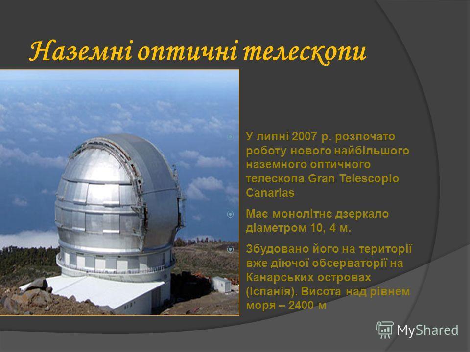 Наземні оптичні телескопи оптичні У липні 2007 р. розпочато роботу нового найбільшого наземного оптичного телескопа Gran Telescopio Canarias Має монолітнє дзеркало діаметром 10, 4 м. Збудовано його на території вже діючої обсерваторії на Канарських о