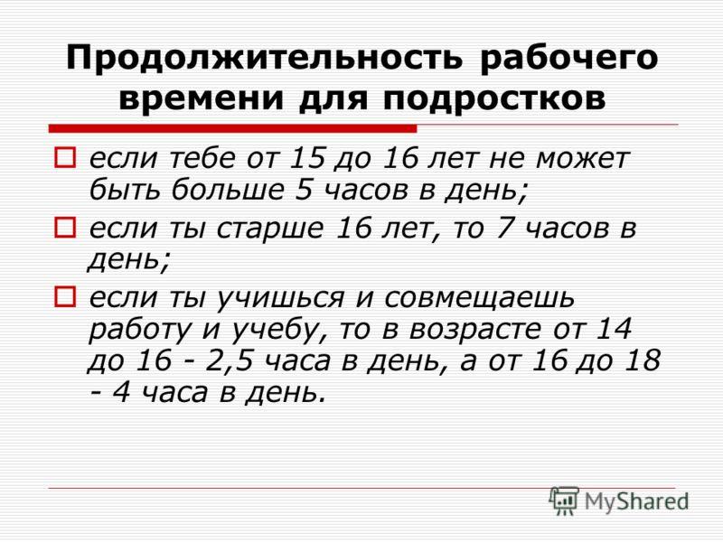 Продолжительность рабочего времени для подростков если тебе от 15 до 16 лет не может быть больше 5 часов в день; если ты старше 16 лет, то 7 часов в день; если ты учишься и совмещаешь работу и учебу, то в возрасте от 14 до 16 - 2,5 часа в день, а от