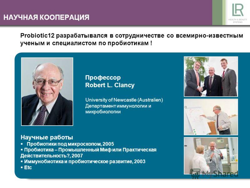 НАУЧНАЯ КООПЕРАЦИЯ Probiotic12 разрабатывался в сотрудничестве со всемирно-известным ученым и специалистом по пробиотикам ! Профессор Robert L. Clancy University of Newcastle (Australien) Департамент иммунологии и микробиологии Научные работы Пробиот