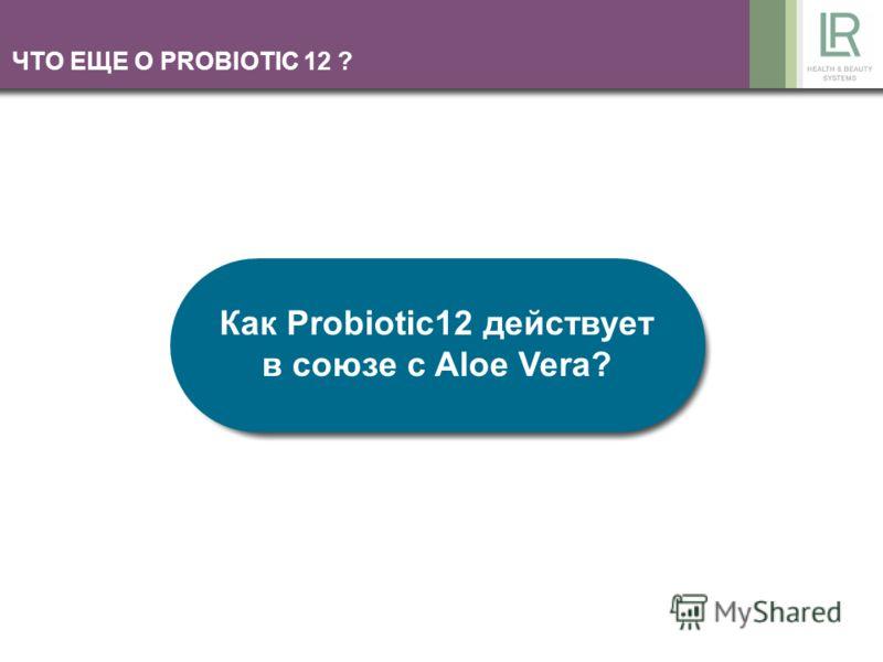 ЧТО ЕЩЕ О PROBIOTIС 12 ? Как Probiotic12 действует в союзе с Aloe Vera?