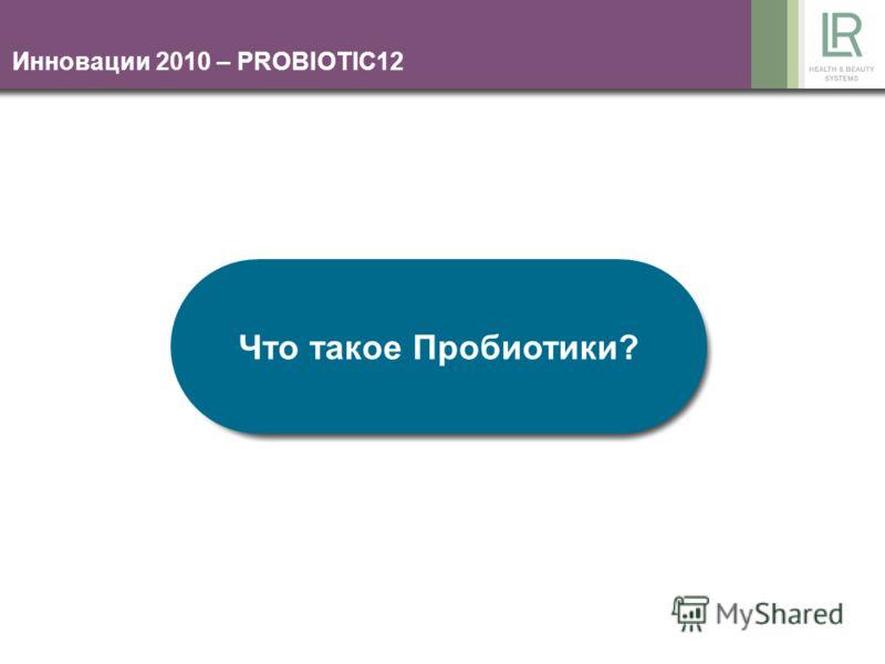 Инновации 2010 – PROBIOTIC12 Что такое Пробиотики?