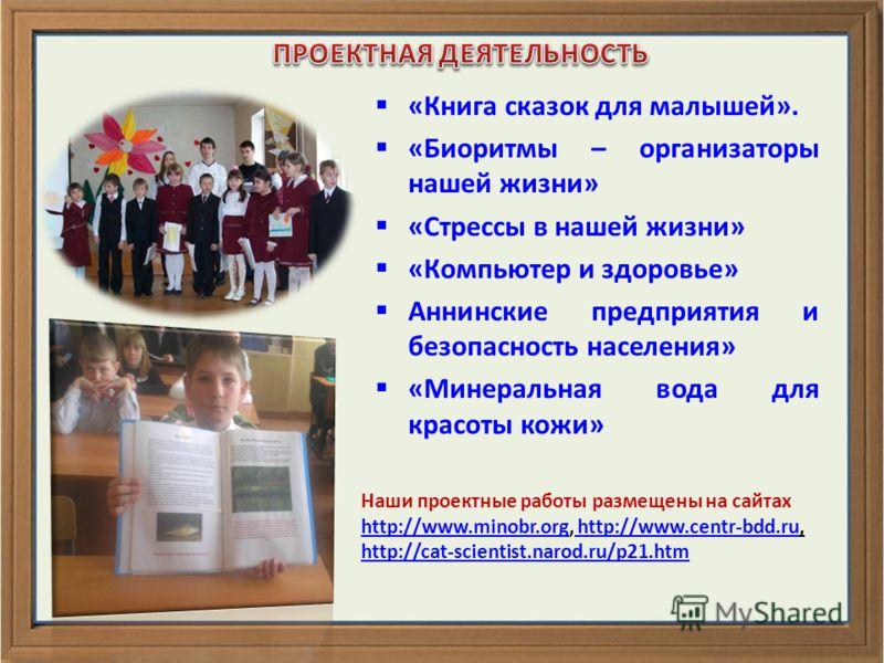 Наши проектные работы размещены на сайтах http://www.minobr.orghttp://www.minobr.org, http://www.centr-bdd.ru, http://www.centr-bdd.ru http://cat-scientist.narod.ru/p21.htm «Книга сказок для малышей». «Биоритмы – организаторы нашей жизни» «Стрессы в