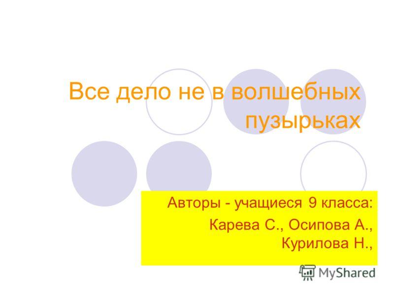 Все дело не в волшебных пузырьках Авторы - учащиеся 9 класса: Карева С., Осипова А., Курилова Н.,