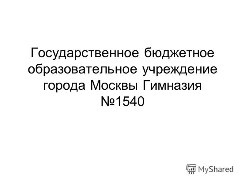 Государственное бюджетное образовательное учреждение города Москвы Гимназия 1540