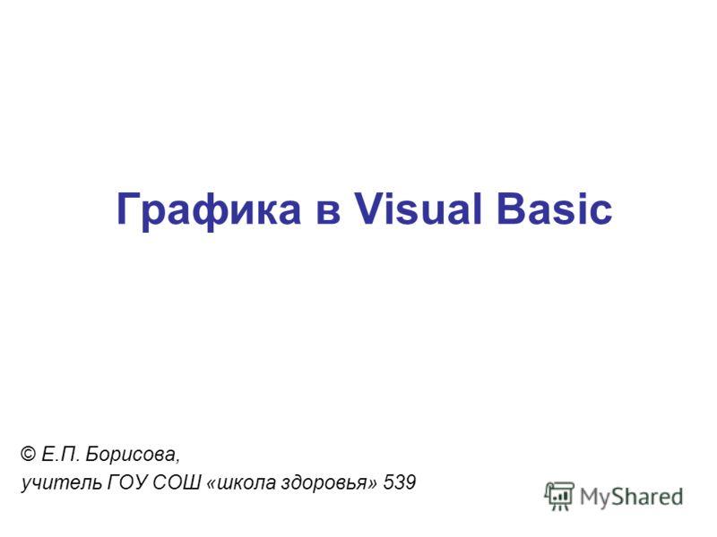 Графика в Visual Basic © Е.П. Борисова, учитель ГОУ СОШ «школа здоровья» 539