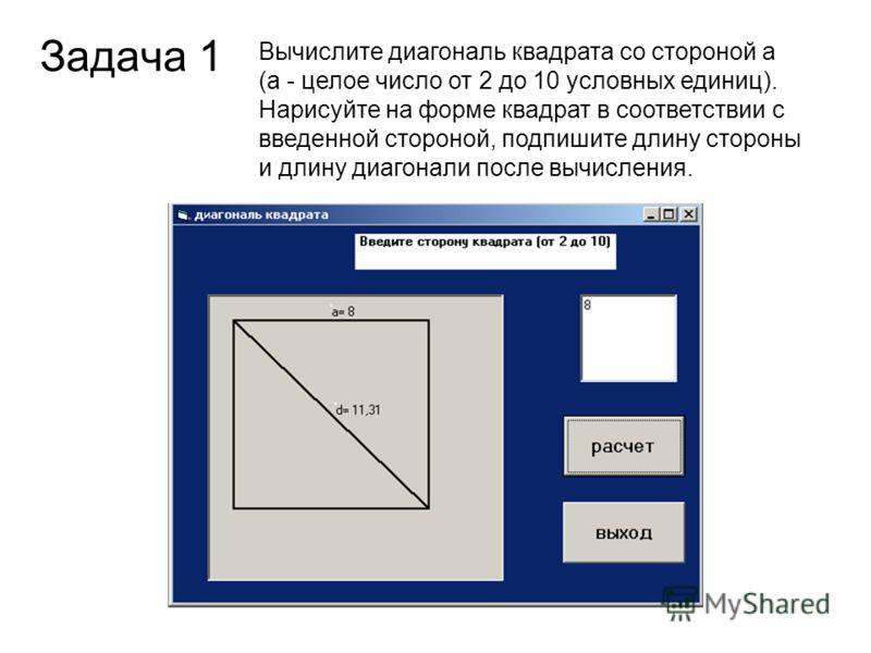Задача 1 Вычислите диагональ квадрата со стороной а (а - целое число от 2 до 10 условных единиц). Нарисуйте на форме квадрат в соответствии с введенной стороной, подпишите длину стороны и длину диагонали после вычисления.