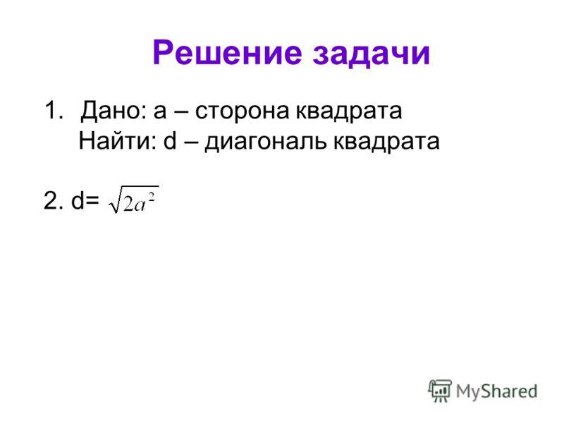 Решение задачи 1.Дано: а – сторона квадрата Найти: d – диагональ квадрата 2. d=