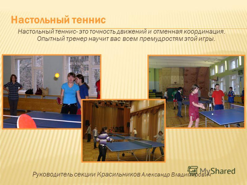 Настольный теннис- это точность движений и отменная координация. Опытный тренер научит вас всем премудростям этой игры. Руководитель секции Красильников Александр Владимирович Настольный теннис