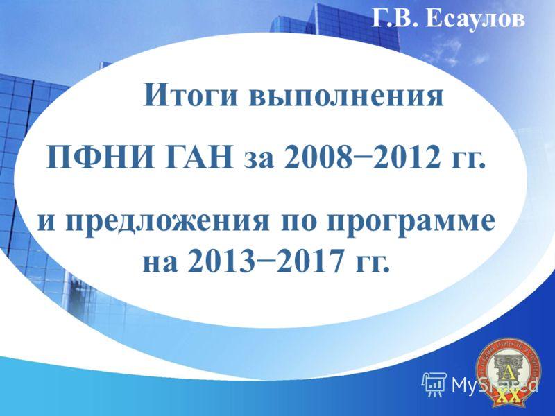 Г.В. Есаулов Итоги выполнения ПФНИ ГАН за 20082012 гг. и предложения по программе на 20132017 гг.