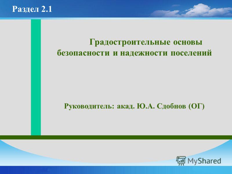 Градостроительные основы безопасности и надежности поселений Руководитель: акад. Ю.А. Сдобнов (ОГ) Раздел 2.1