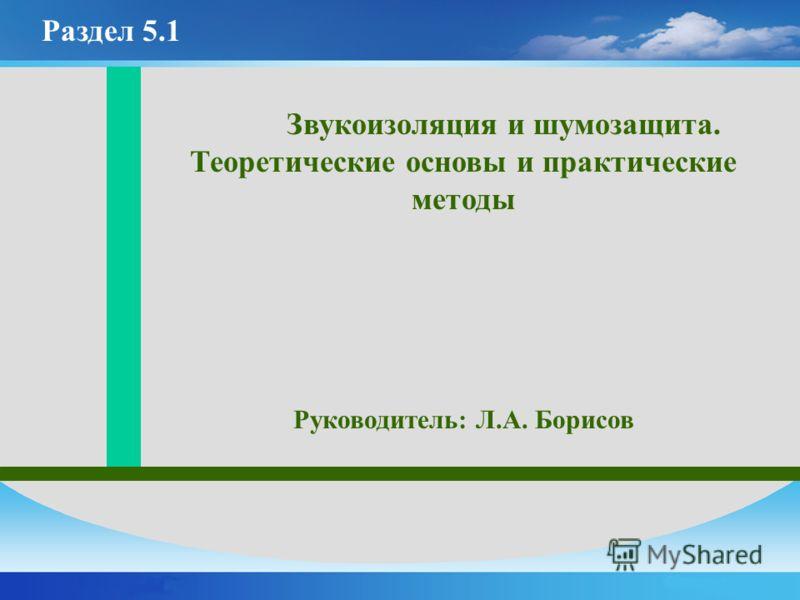Звукоизоляция и шумозащита. Теоретические основы и практические методы Руководитель: Л.А. Борисов Раздел 5.1