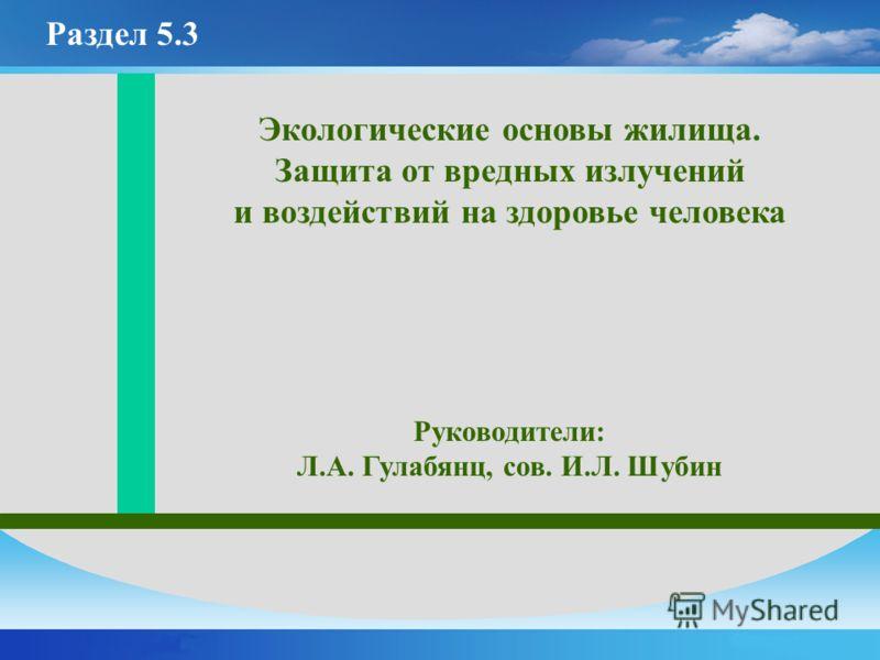 Экологические основы жилища. Защита от вредных излучений и воздействий на здоровье человека Руководители: Л.А. Гулабянц, сов. И.Л. Шубин Раздел 5.3