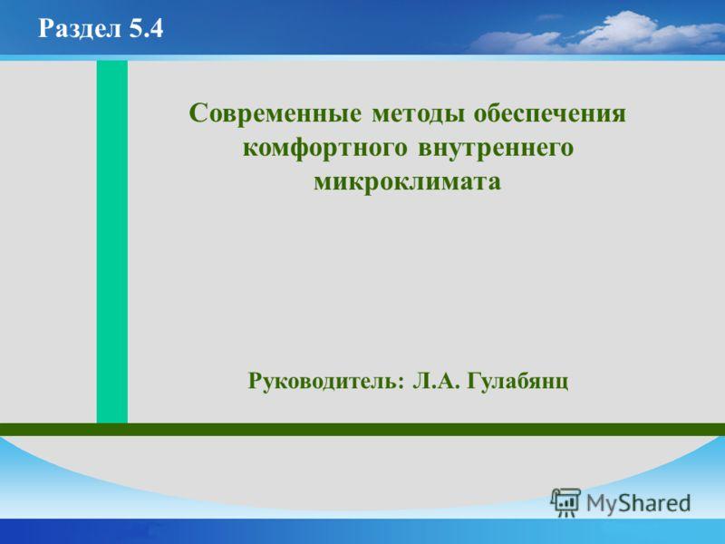 Современные методы обеспечения комфортного внутреннего микроклимата Руководитель: Л.А. Гулабянц Раздел 5.4