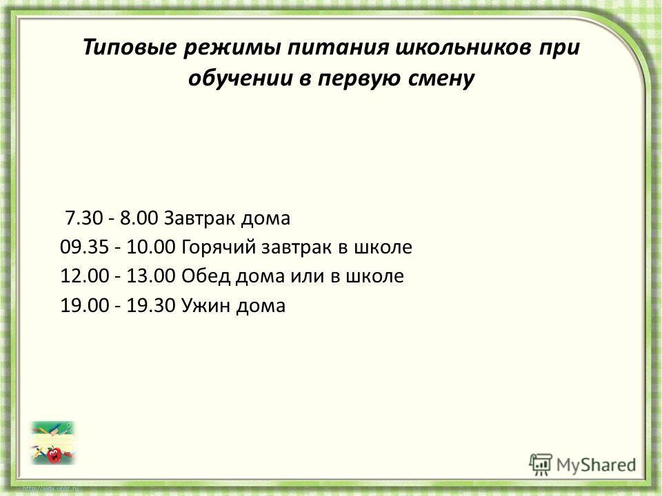 Типовые режимы питания школьников при обучении в первую смену 7.30 - 8.00 Завтрак дома 09.35 - 10.00 Горячий завтрак в школе 12.00 - 13.00 Обед дома или в школе 19.00 - 19.30 Ужин дома