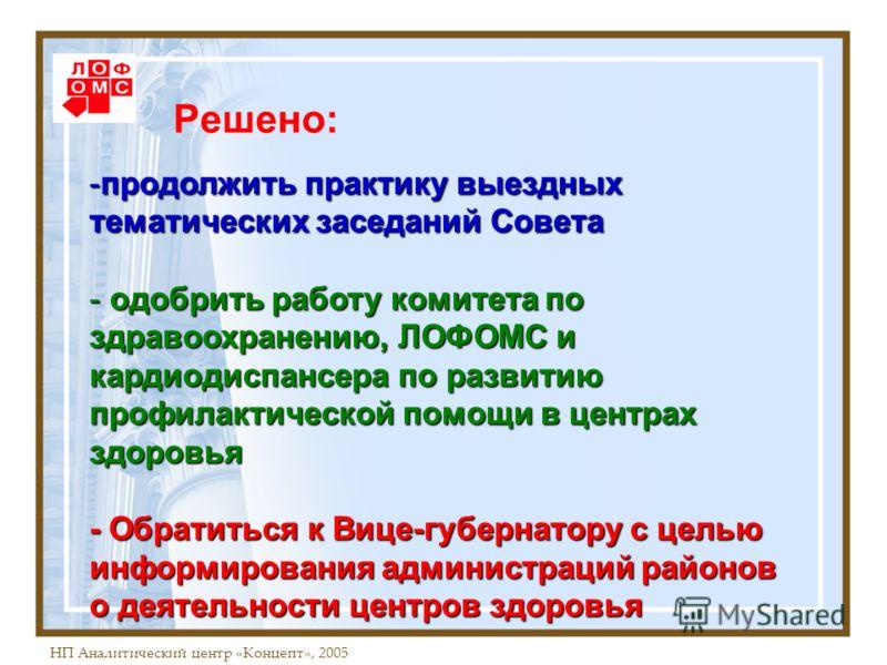 НП Аналитический центр «Концепт», 2005 Решено: -продолжить практику выездных тематических заседаний Совета - одобрить работу комитета по здравоохранению, ЛОФОМС и кардиодиспансера по развитию профилактической помощи в центрах здоровья - Обратиться к