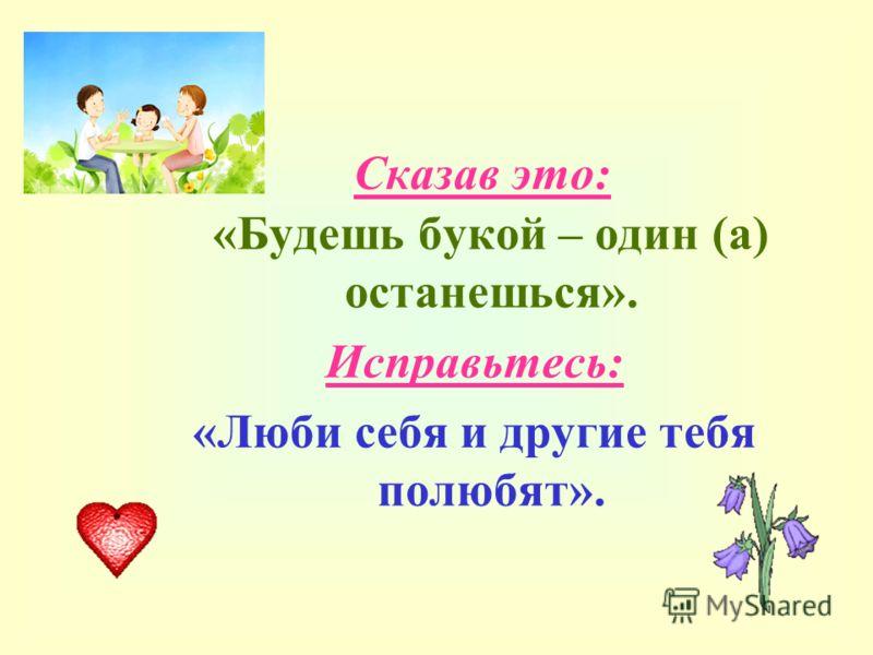 Сказав это: «Будешь букой – один (а) останешься». Исправьтесь: «Люби себя и другие тебя полюбят».