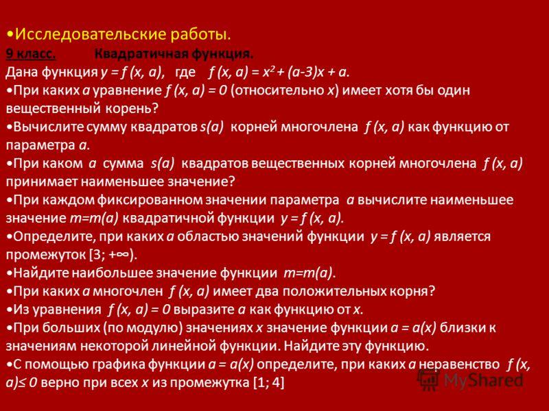 Исследовательские работы. 9 класс. Квадратичная функция. Дана функция у = f (x, a), где f (x, a) = x 2 + (a-3)x + a. При каких а уравнение f (x, a) = 0 (относительно х) имеет хотя бы один вещественный корень? Вычислите сумму квадратов s(a) корней мно
