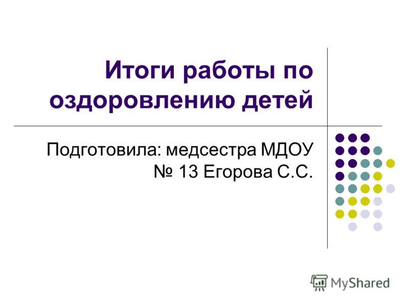 Итоги работы по оздоровлению детей Подготовила: медсестра МДОУ 13 Егорова С.С.