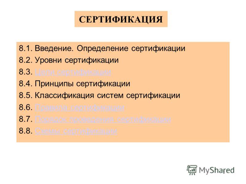 1 СЕРТИФИКАЦИЯ 8.1. Введение. Определение сертификации 8.2. Уровни сертификации 8.3. Цели сертификацииЦели сертификации 8.4. Принципы сертификации 8.5. Классификация систем сертификации 8.6. Правила сертификацииПравила сертификации 8.7. Порядок прове