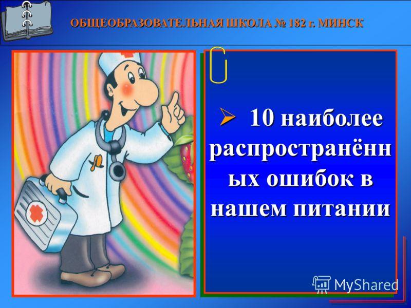 О БЩЕОБРАЗОВАТЕЛЬНАЯ ШКОЛА 182 г. МИНСК 10 наиболее распространённ ых ошибок в нашем питании 10 наиболее распространённ ых ошибок в нашем питании 1 10 наиболее распространённ ых ошибок в нашем питании