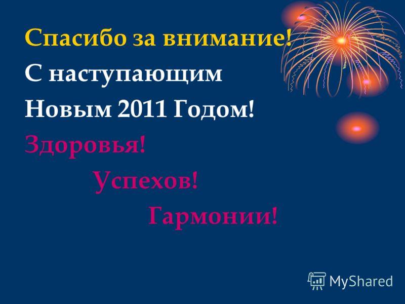 Спасибо за внимание! С наступающим Новым 2011 Годом! Здоровья! Успехов! Гармонии!
