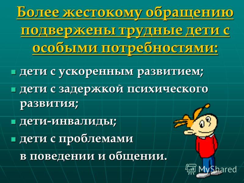 Более жестокому обращению подвержены трудные дети с особыми потребностями: дети с ускоренным развитием; дети с ускоренным развитием; дети с задержкой психического развития; дети с задержкой психического развития; дети-инвалиды; дети-инвалиды; дети с