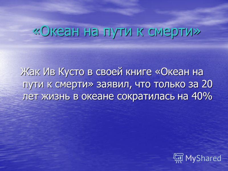 «Океан на пути к смерти» Жак Ив Кусто в своей книге «Океан на пути к смерти» заявил, что только за 20 лет жизнь в океане сократилась на 40% Жак Ив Кусто в своей книге «Океан на пути к смерти» заявил, что только за 20 лет жизнь в океане сократилась на