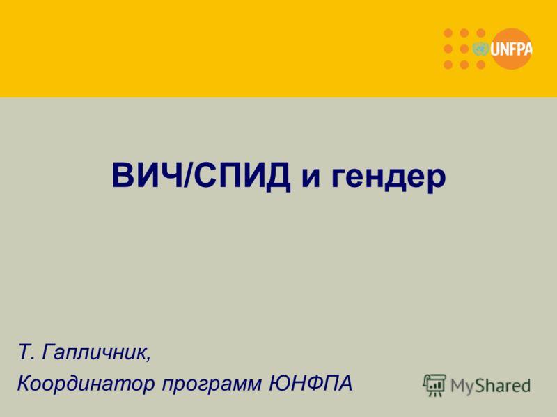 ВИЧ/СПИД и гендер Т. Гапличник, Координатор программ ЮНФПА