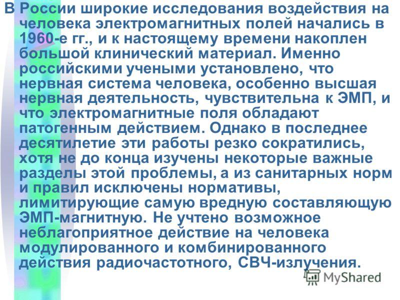 В России широкие исследования воздействия на человека электромагнитных полей начались в 1960-е гг., и к настоящему времени накоплен большой клинический материал. Именно российскими учеными установлено, что нервная система человека, особенно высшая не
