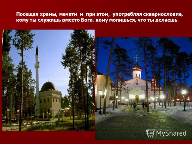 Посещая храмы, мечети и при этом, употребляя сквернословие, кому ты служишь вместо Бога, кому молишься, что ты делаешь