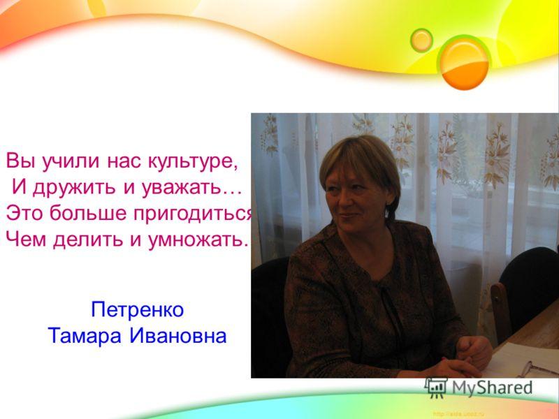 Вы учили нас культуре, И дружить и уважать… Это больше пригодиться, Чем делить и умножать. Петренко Тамара Ивановна
