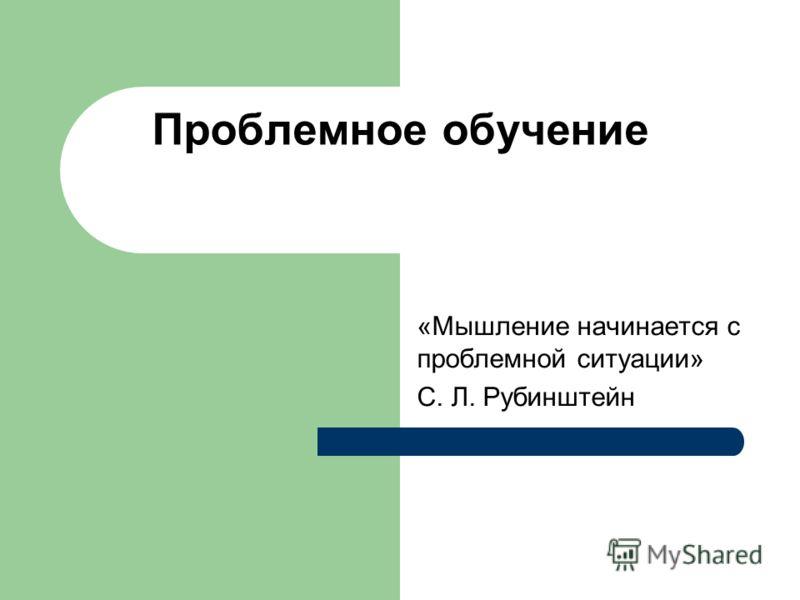 Проблемное обучение «Мышление начинается с проблемной ситуации» С. Л. Рубинштейн