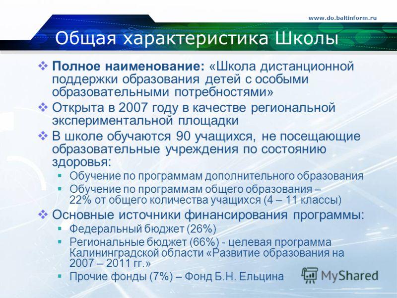 www.do.baltinform.ru Общая характеристика Школы Полное наименование: «Школа дистанционной поддержки образования детей с особыми образовательными потребностями» Открыта в 2007 году в качестве региональной экспериментальной площадки В школе обучаются 9