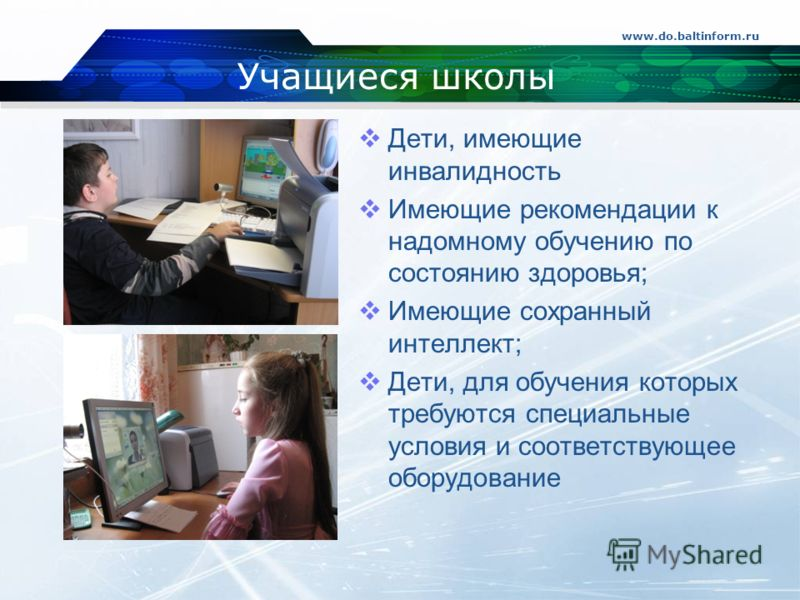 Учащиеся школы Дети, имеющие инвалидность Имеющие рекомендации к надомному обучению по состоянию здоровья; Имеющие сохранный интеллект; Дети, для обучения которых требуются специальные условия и соответствующее оборудование www.do.baltinform.ru