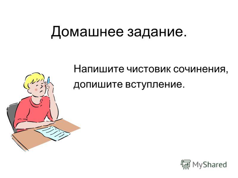 Домашнее задание. Напишите чистовик сочинения, допишите вступление.