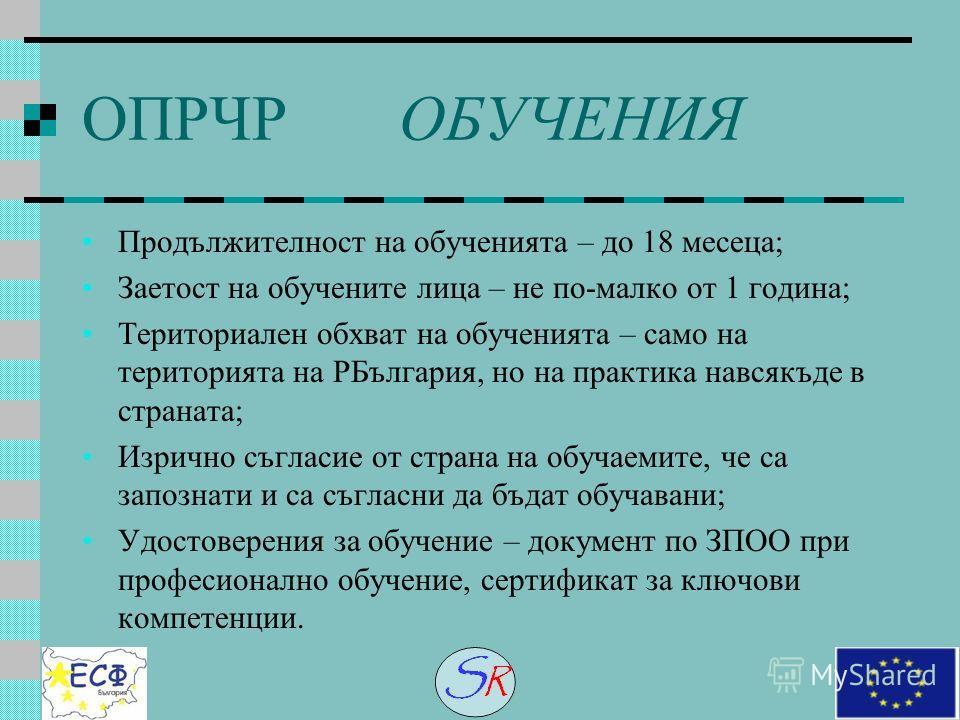 ОПРЧР ОБУЧЕНИЯ Продължителност на обученията – до 18 месеца; Заетост на обучените лица – не по-малко от 1 година; Териториален обхват на обученията – само на територията на РБългария, но на практика навсякъде в страната; Изрично съгласие от страна на