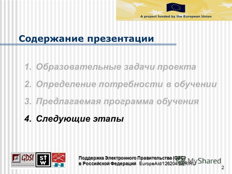 2 1.Образовательные задачи проекта 2.Определение потребности в обучении 3.Предлагаемая программа обучения 4.Следующие этапы Содержание презентации Поддержка Электронного Правительства (G2C) в Российской Федераций EuropeAid/126204/SER/RU