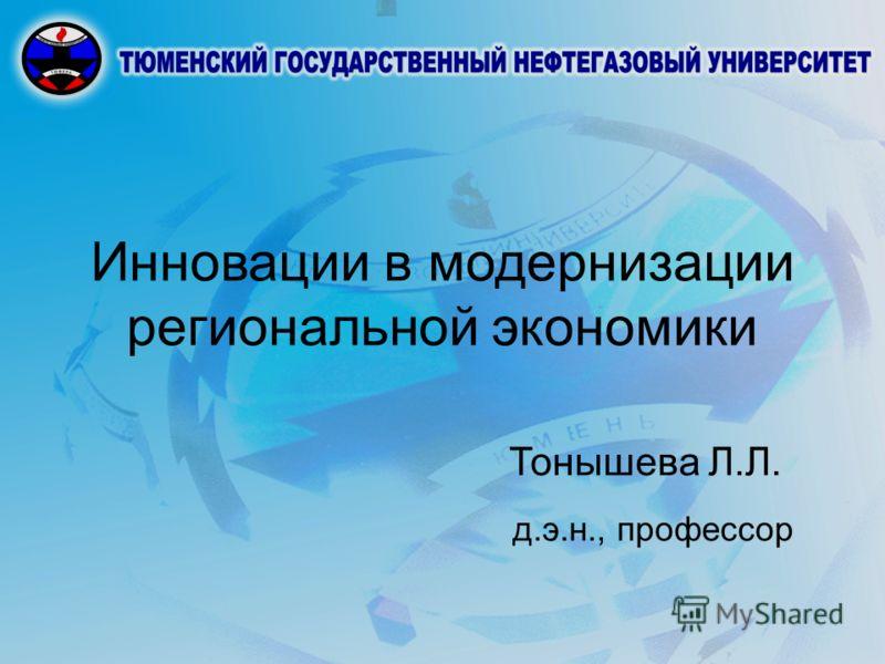 Инновации в модернизации региональной экономики Тонышева Л.Л. д.э.н., профессор