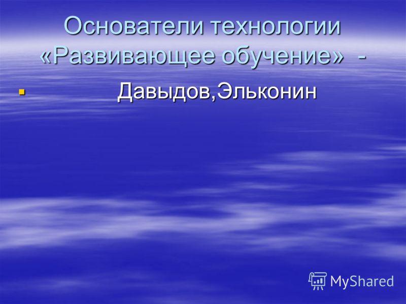 Основатели технологии «Развивающее обучение» - Давыдов,Эльконин Давыдов,Эльконин