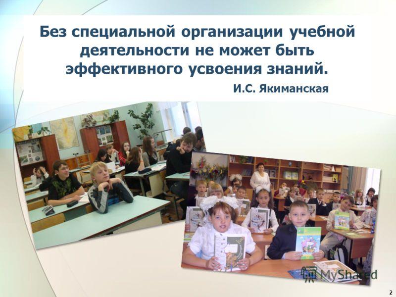 Без специальной организации учебной деятельности не может быть эффективного усвоения знаний. И.С. Якиманская 2