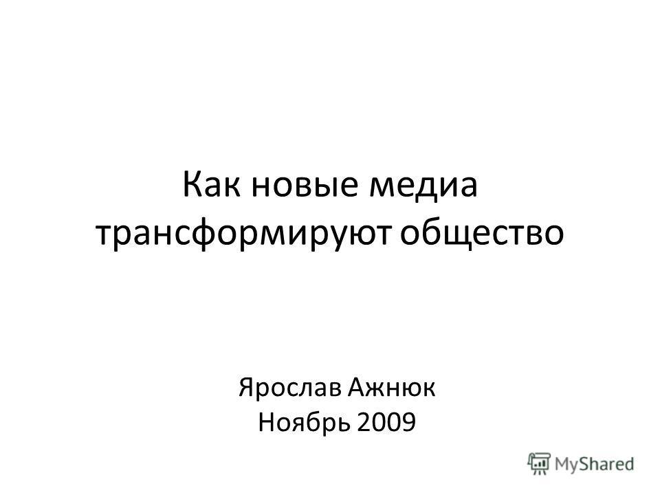 Как новые медиа трансформируют общество Ярослав Ажнюк Ноябрь 2009