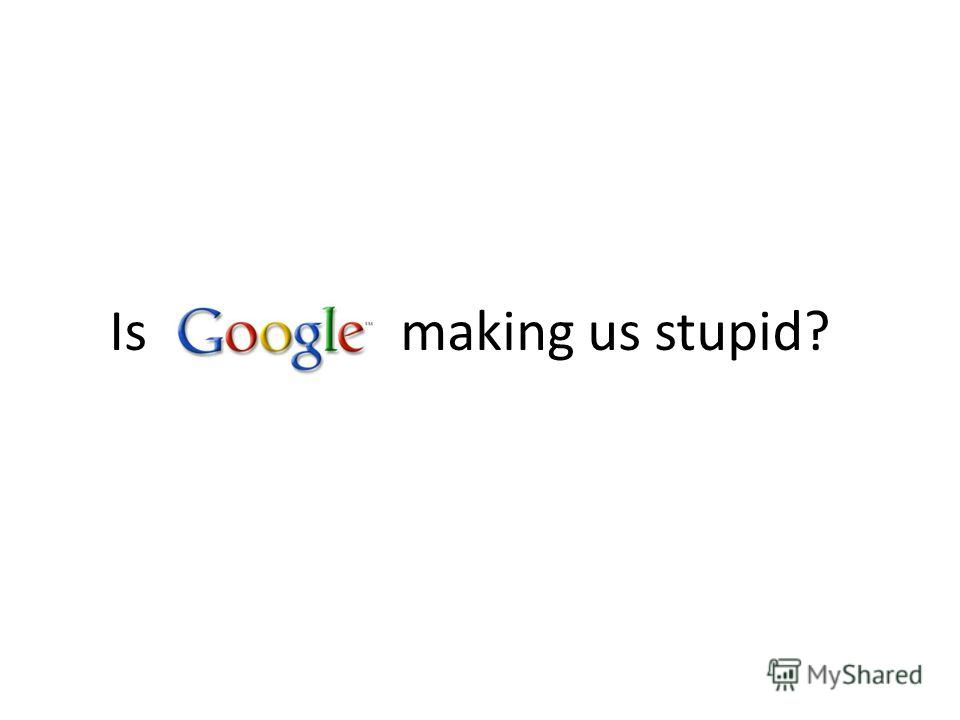 Is making us stupid?