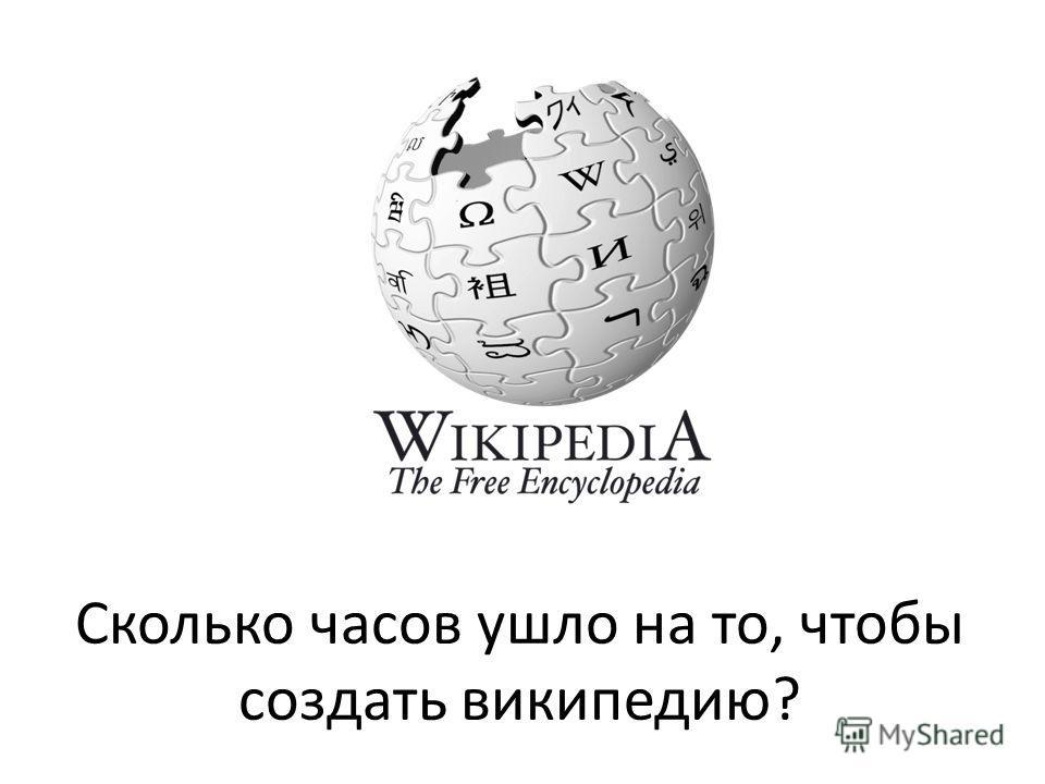 Сколько часов ушло на то, чтобы создать википедию?