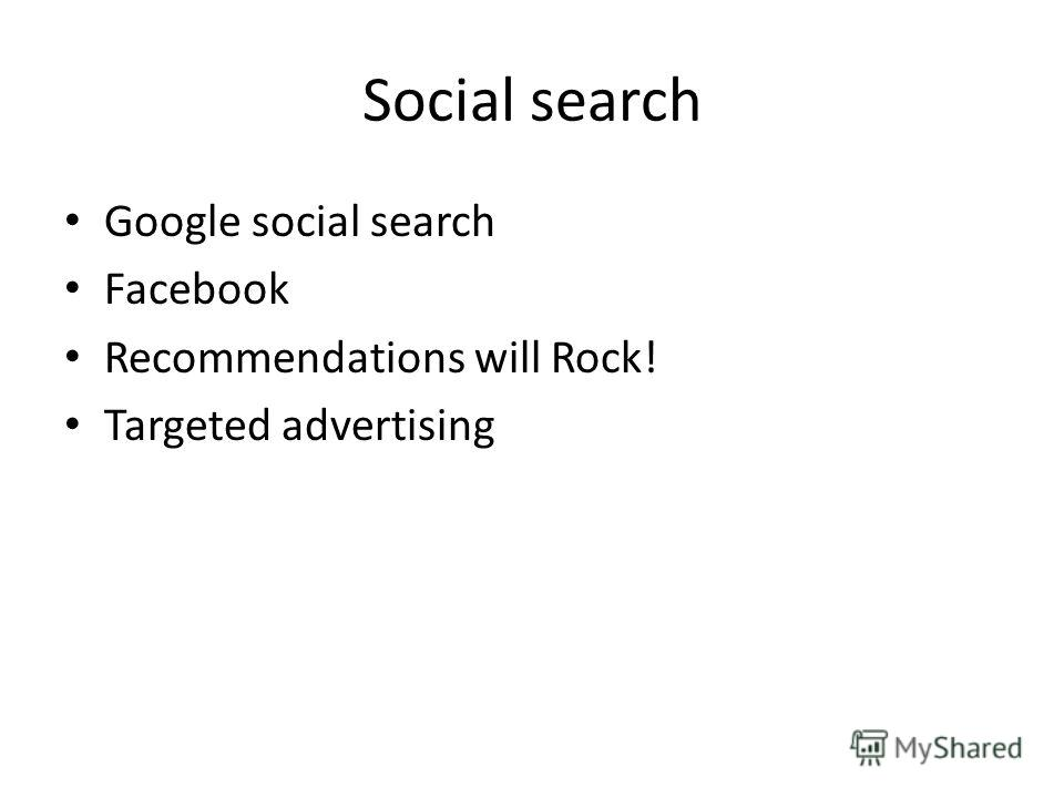 Social search Google social search Facebook Recommendations will Rock! Targeted advertising